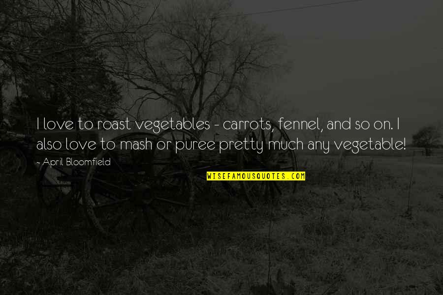 So Much Love Quotes By April Bloomfield: I love to roast vegetables - carrots, fennel,