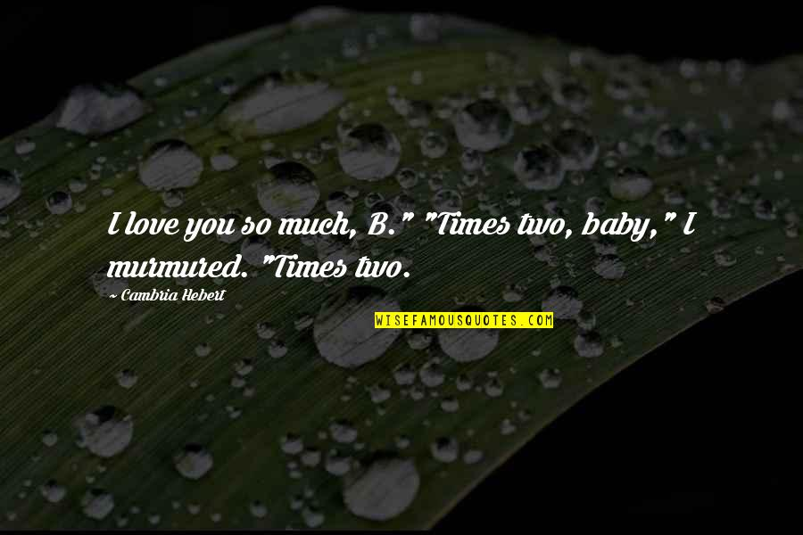 """So Much Love Quotes By Cambria Hebert: I love you so much, B."""" """"Times two,"""