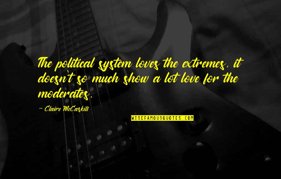 So Much Love Quotes By Claire McCaskill: The political system loves the extremes, it doesn't