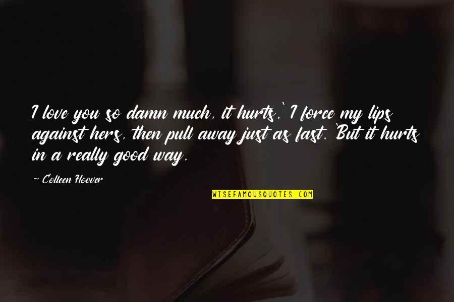 So Much Love Quotes By Colleen Hoover: I love you so damn much, it hurts.'