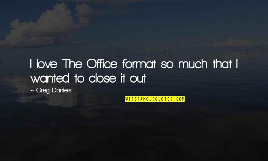 So Much Love Quotes By Greg Daniels: I love 'The Office' format so much that