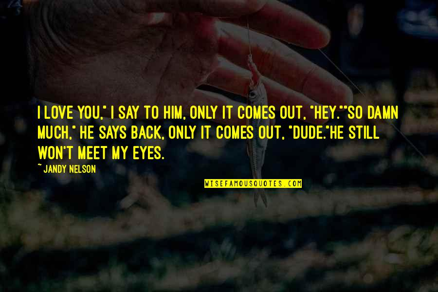 """So Much Love Quotes By Jandy Nelson: I love you,"""" I say to him, only"""