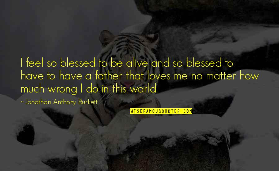 So Much Love Quotes By Jonathan Anthony Burkett: I feel so blessed to be alive and