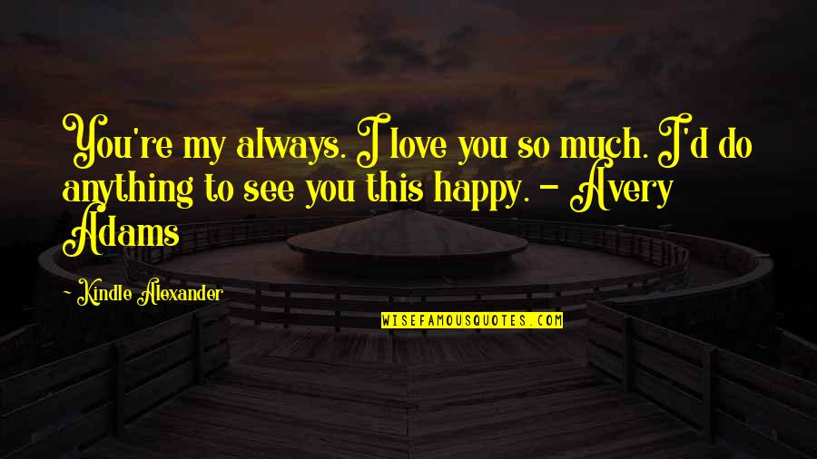 So Much Love Quotes By Kindle Alexander: You're my always. I love you so much.