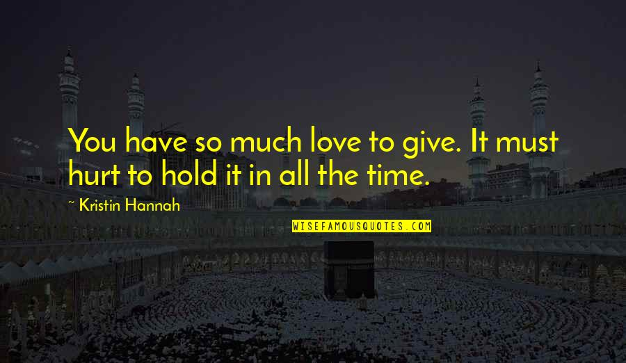 So Much Love Quotes By Kristin Hannah: You have so much love to give. It
