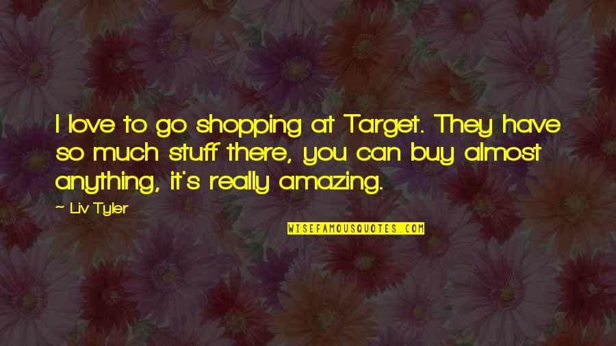 So Much Love Quotes By Liv Tyler: I love to go shopping at Target. They