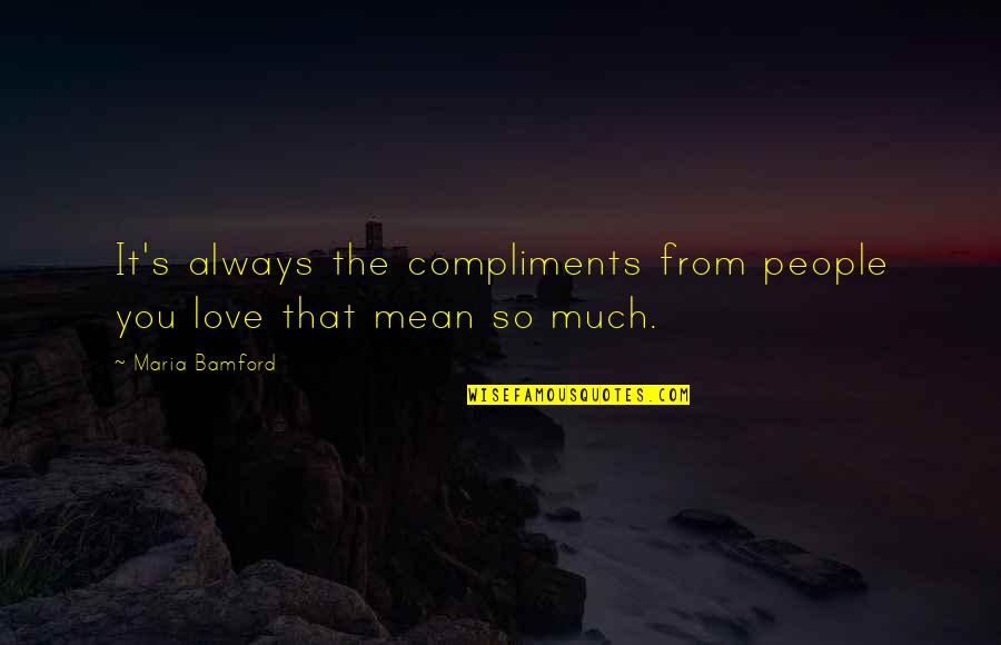 So Much Love Quotes By Maria Bamford: It's always the compliments from people you love