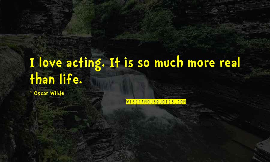 So Much Love Quotes By Oscar Wilde: I love acting. It is so much more