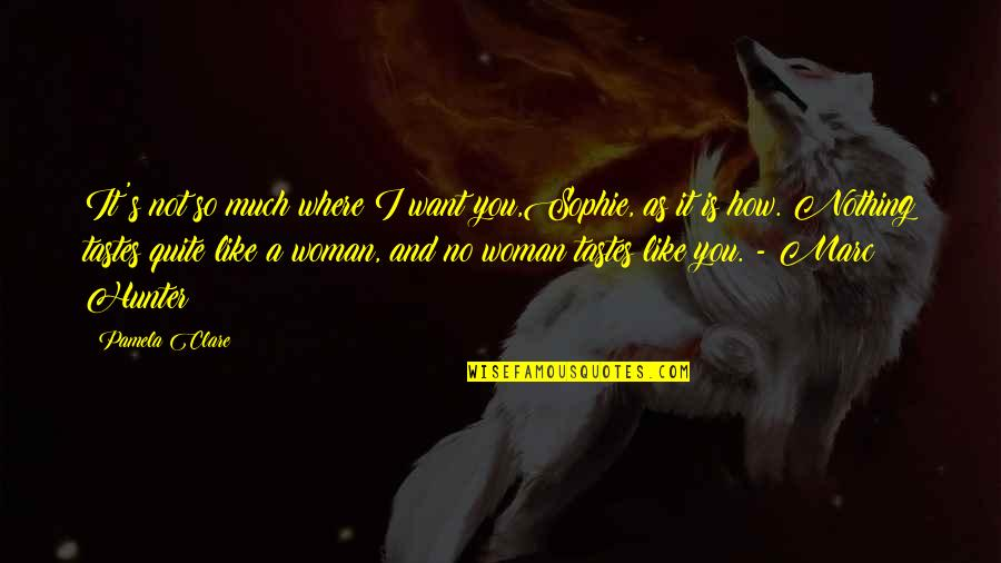 So Much Love Quotes By Pamela Clare: It's not so much where I want you,Sophie,