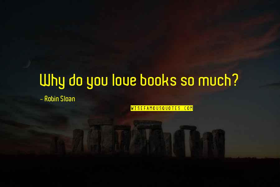 So Much Love Quotes By Robin Sloan: Why do you love books so much?