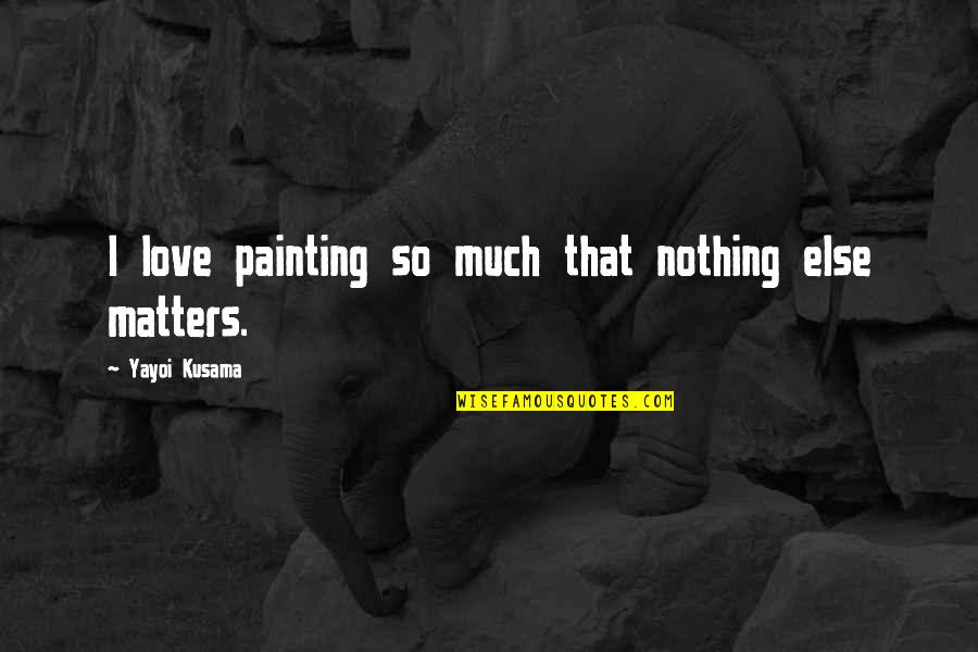 So Much Love Quotes By Yayoi Kusama: I love painting so much that nothing else
