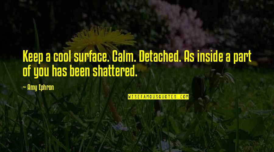 So Much Pain Inside Quotes By Amy Ephron: Keep a cool surface. Calm. Detached. As inside