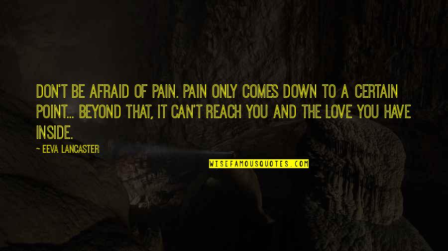 So Much Pain Inside Quotes By Eeva Lancaster: Don't be afraid of Pain. Pain only comes