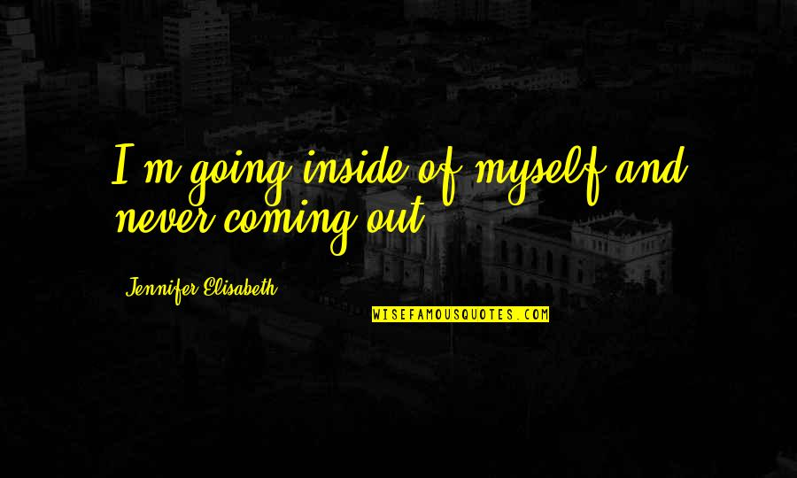 So Much Pain Inside Quotes By Jennifer Elisabeth: I'm going inside of myself and never coming