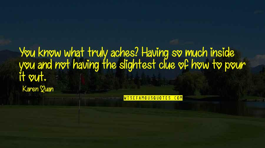 So Much Pain Inside Quotes By Karen Quan: You know what truly aches? Having so much