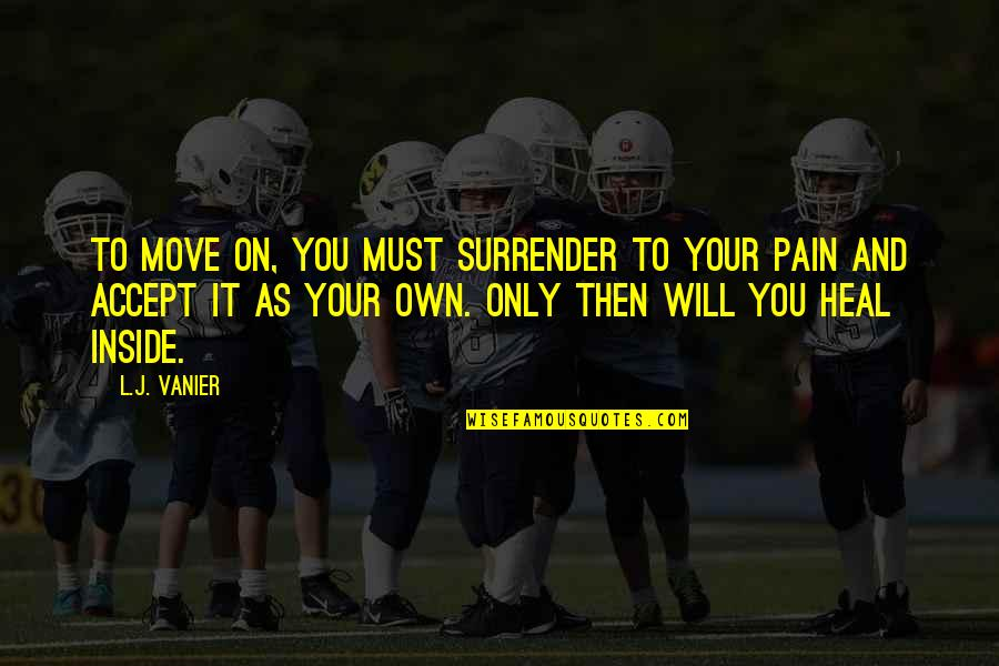 So Much Pain Inside Quotes By L.J. Vanier: To move on, you must surrender to your