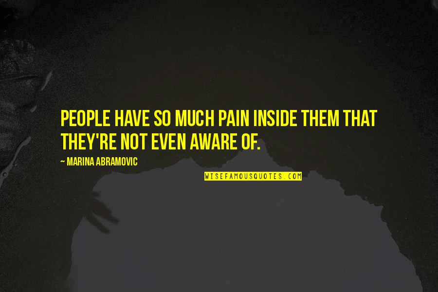 So Much Pain Inside Quotes By Marina Abramovic: People have so much pain inside them that