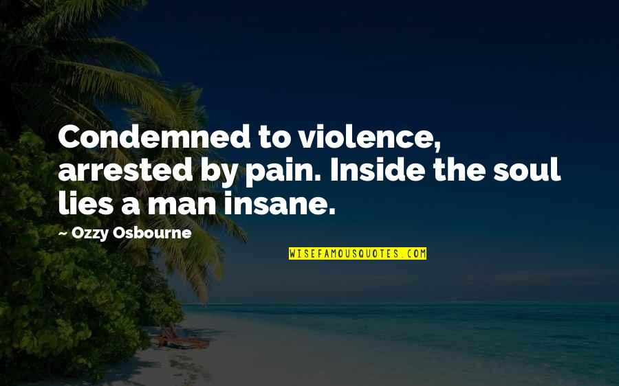 So Much Pain Inside Quotes By Ozzy Osbourne: Condemned to violence, arrested by pain. Inside the