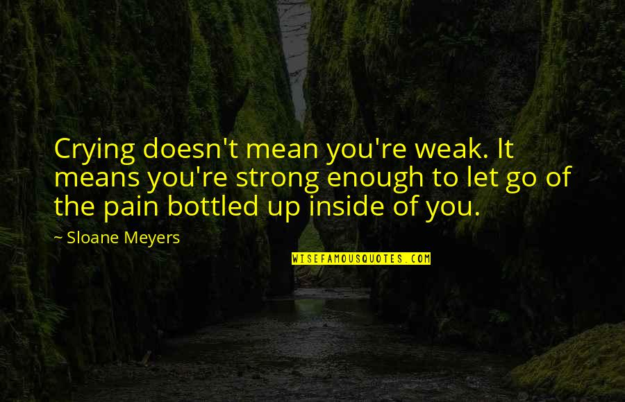 So Much Pain Inside Quotes By Sloane Meyers: Crying doesn't mean you're weak. It means you're