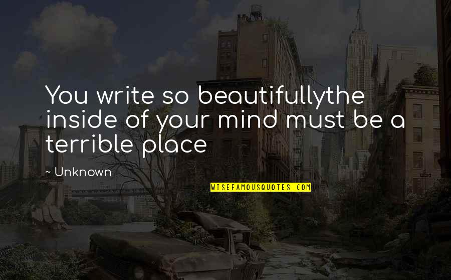 So Much Pain Inside Quotes By Unknown: You write so beautifullythe inside of your mind