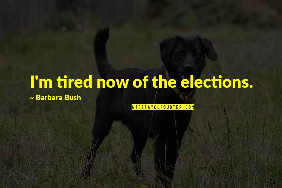 So Much Tired Quotes By Barbara Bush: I'm tired now of the elections.