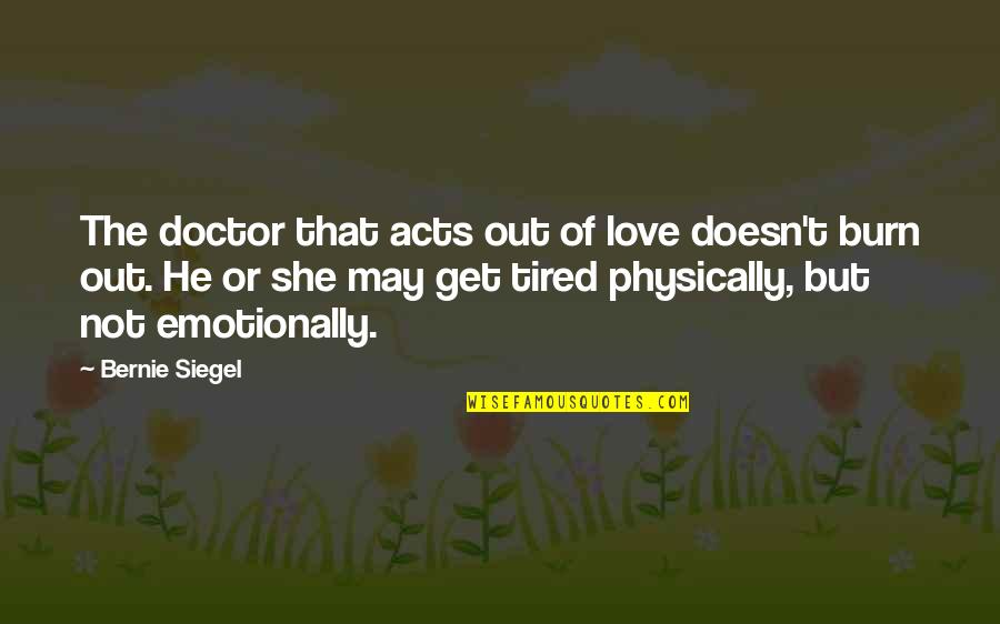 So Much Tired Quotes By Bernie Siegel: The doctor that acts out of love doesn't