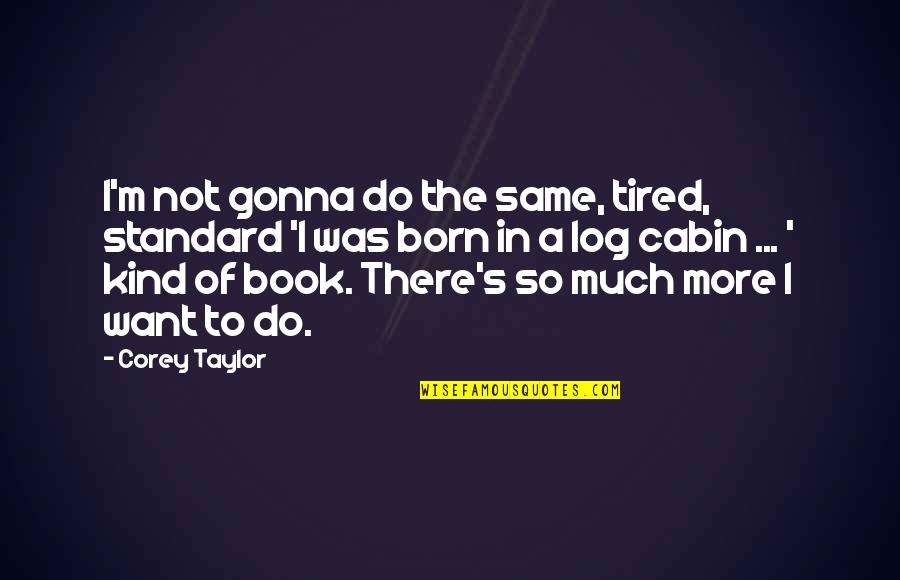 So Much Tired Quotes By Corey Taylor: I'm not gonna do the same, tired, standard
