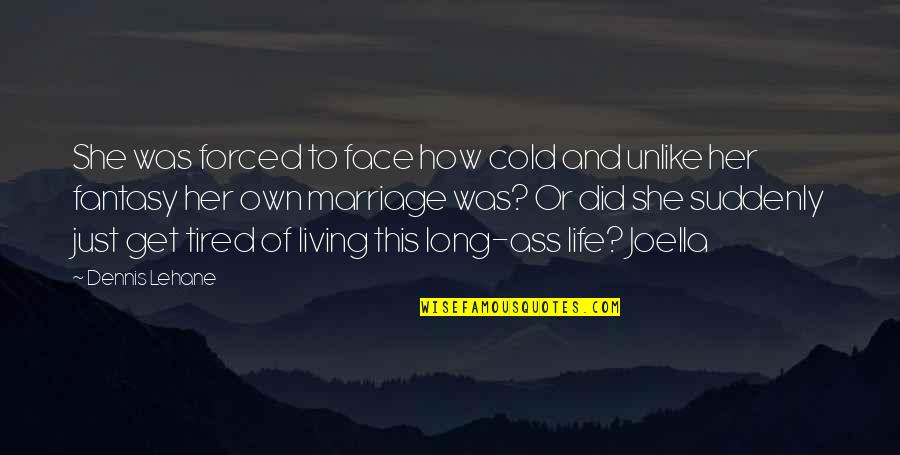 So Much Tired Quotes By Dennis Lehane: She was forced to face how cold and