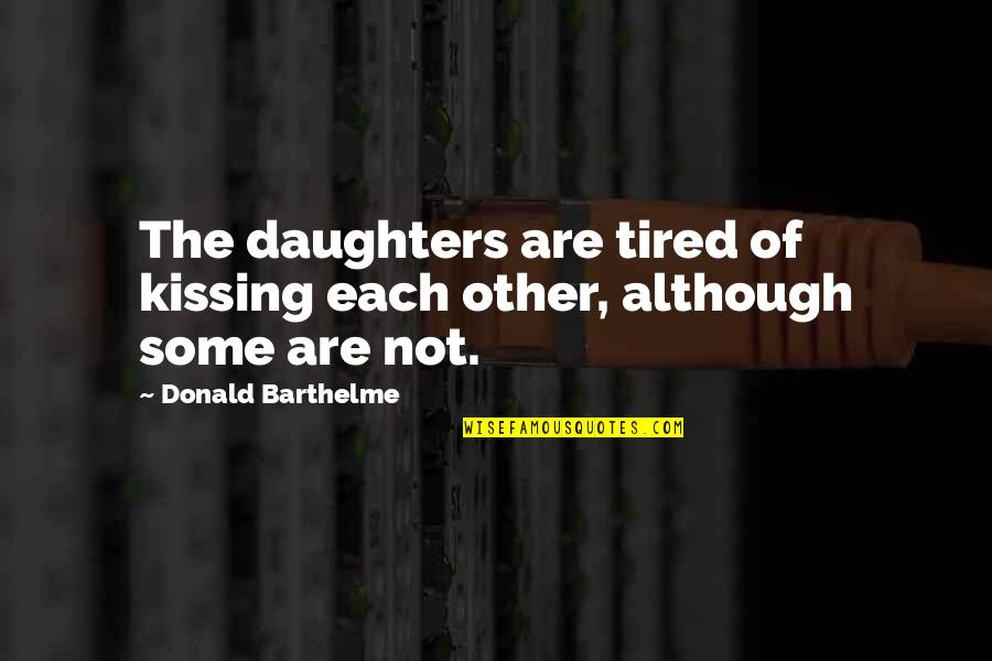 So Much Tired Quotes By Donald Barthelme: The daughters are tired of kissing each other,