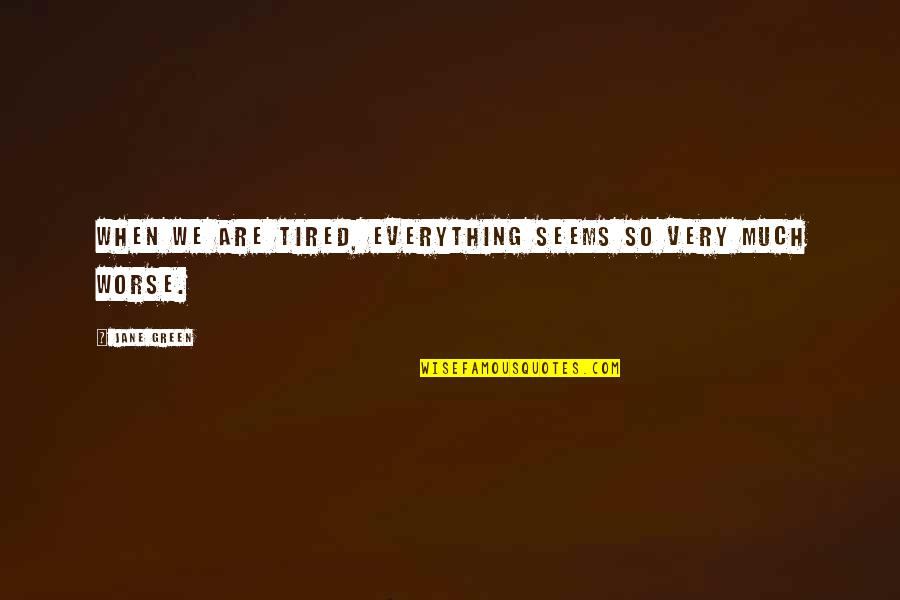 So Much Tired Quotes By Jane Green: When we are tired, everything seems so very