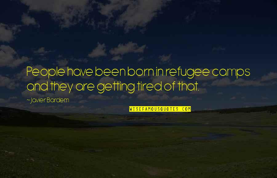 So Much Tired Quotes By Javier Bardem: People have been born in refugee camps and