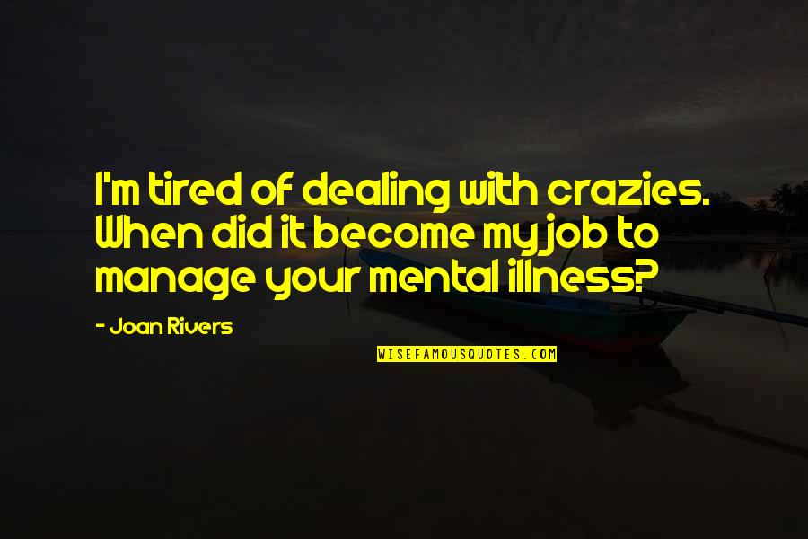 So Much Tired Quotes By Joan Rivers: I'm tired of dealing with crazies. When did