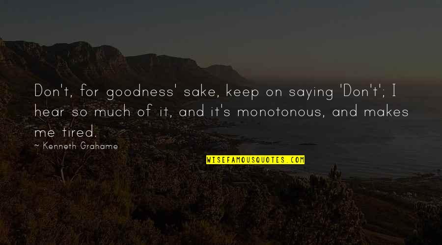 So Much Tired Quotes By Kenneth Grahame: Don't, for goodness' sake, keep on saying 'Don't';