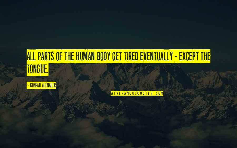 So Much Tired Quotes By Konrad Adenauer: All parts of the human body get tired