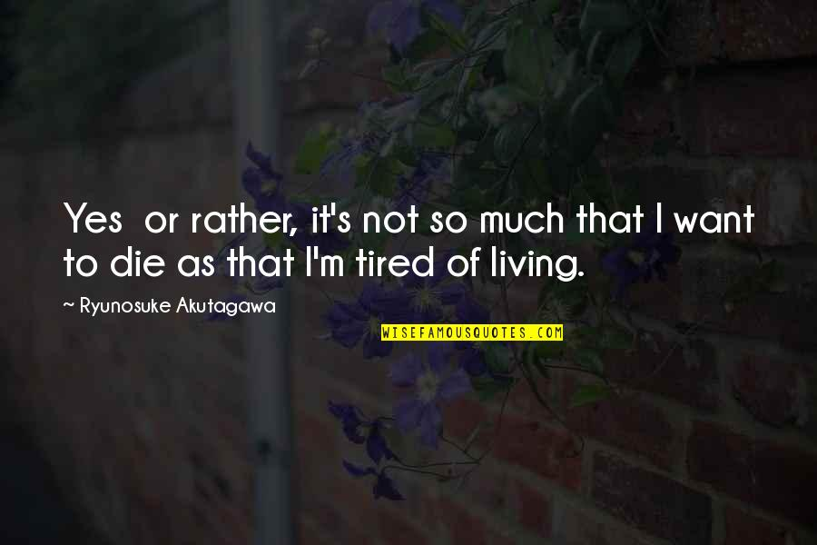 So Much Tired Quotes By Ryunosuke Akutagawa: Yes or rather, it's not so much that