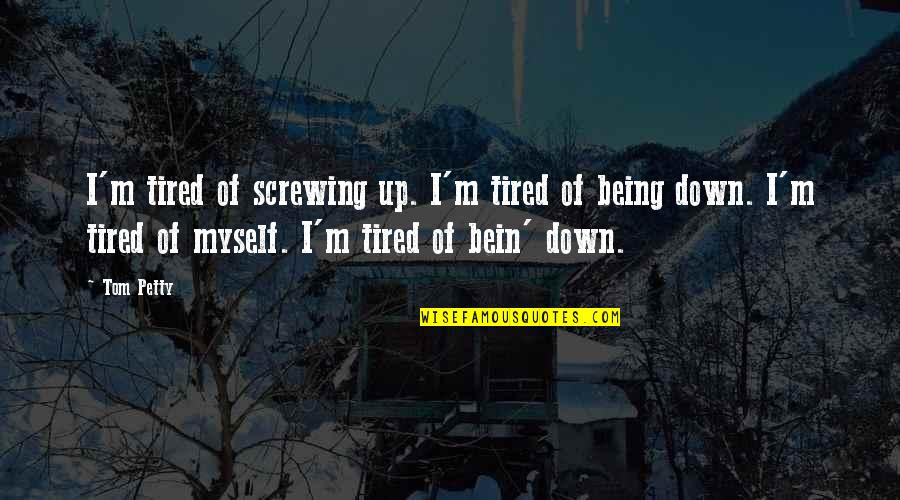 So Much Tired Quotes By Tom Petty: I'm tired of screwing up. I'm tired of