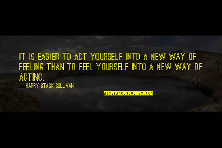 So Over This Feeling Quotes By Harry Stack Sullivan: It is easier to act yourself into a