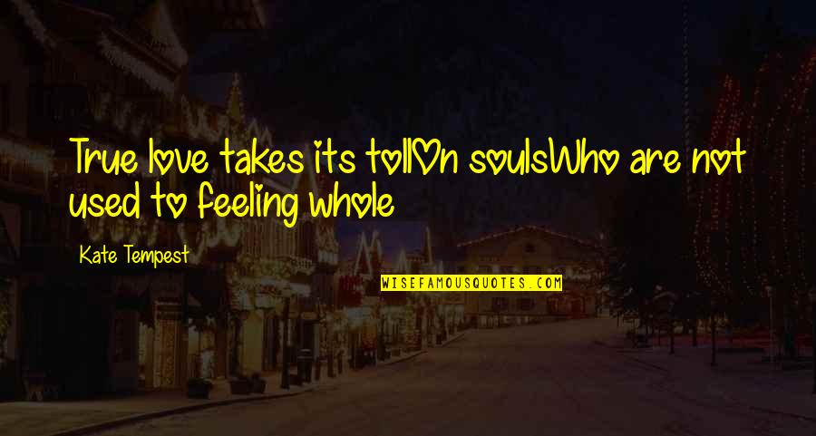 So Over This Feeling Quotes By Kate Tempest: True love takes its tollOn soulsWho are not