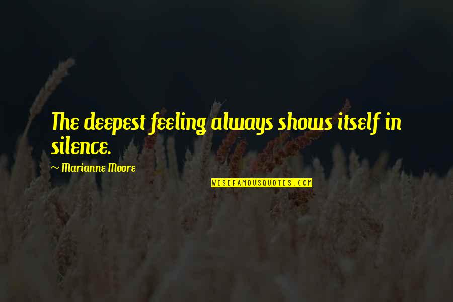 So Over This Feeling Quotes By Marianne Moore: The deepest feeling always shows itself in silence.