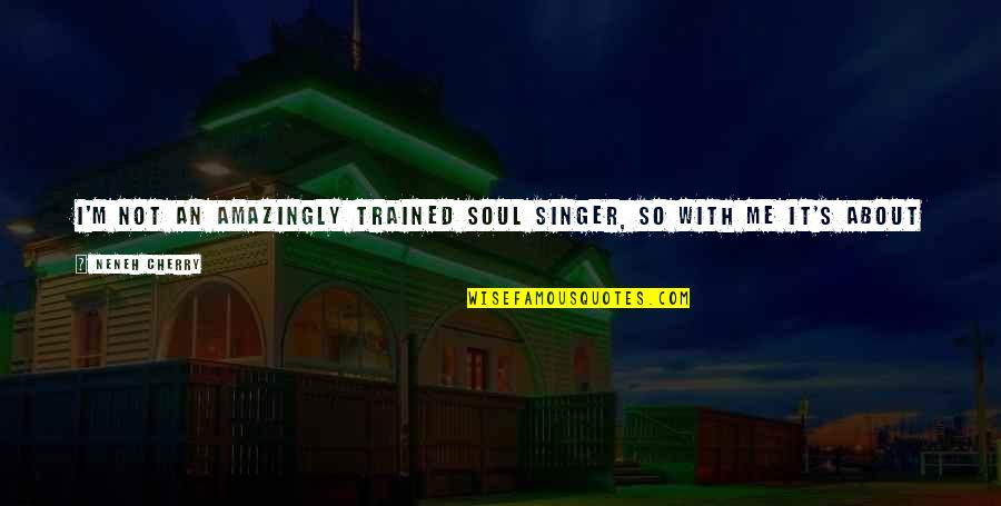 So Over This Feeling Quotes By Neneh Cherry: I'm not an amazingly trained soul singer, so