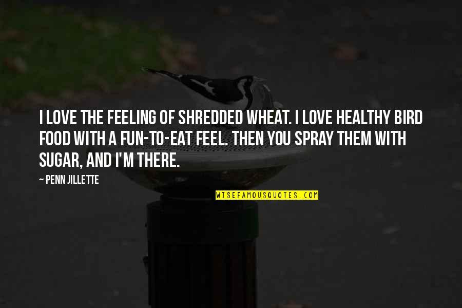 So Over This Feeling Quotes By Penn Jillette: I love the feeling of shredded wheat. I