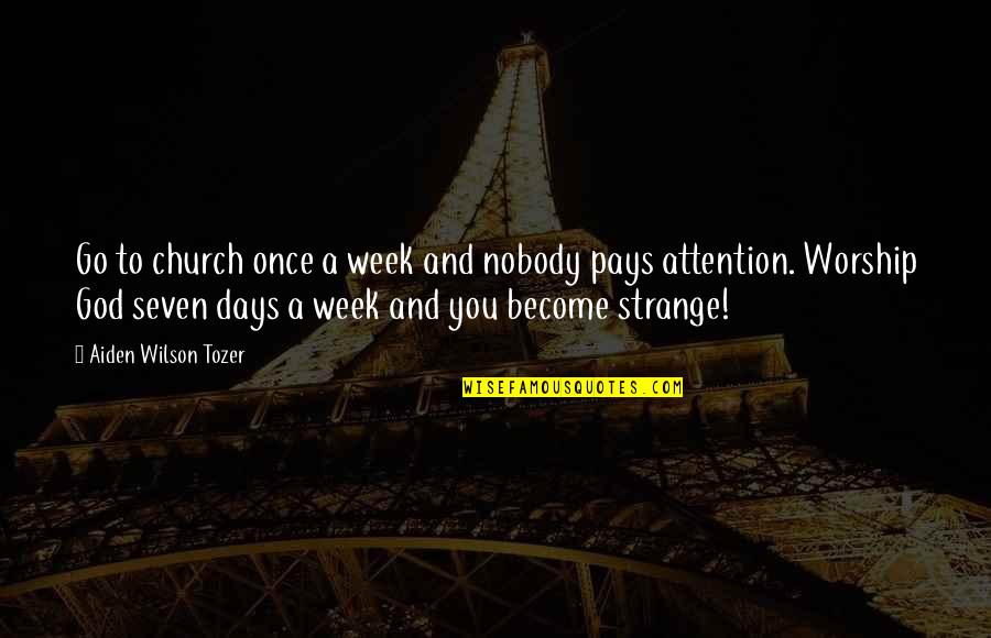 So Over This Week Quotes By Aiden Wilson Tozer: Go to church once a week and nobody