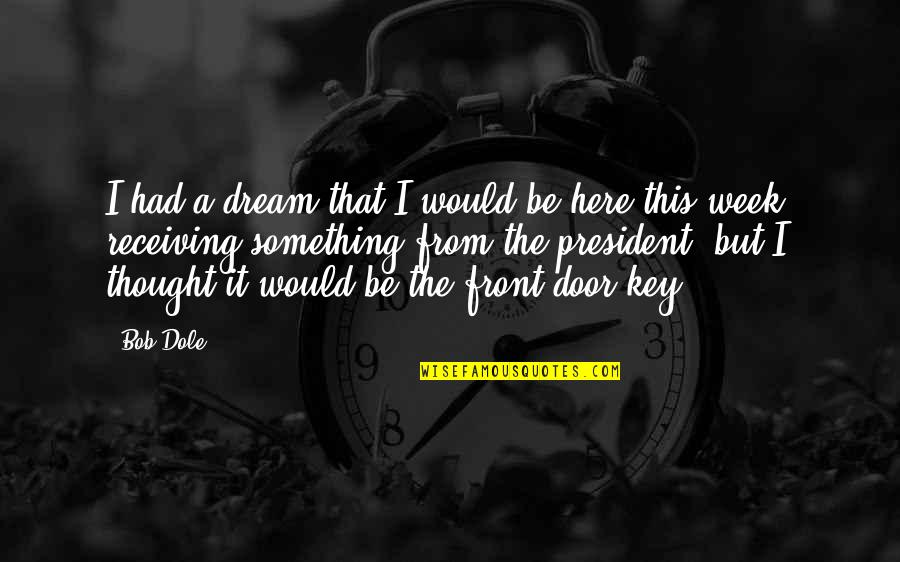 So Over This Week Quotes By Bob Dole: I had a dream that I would be