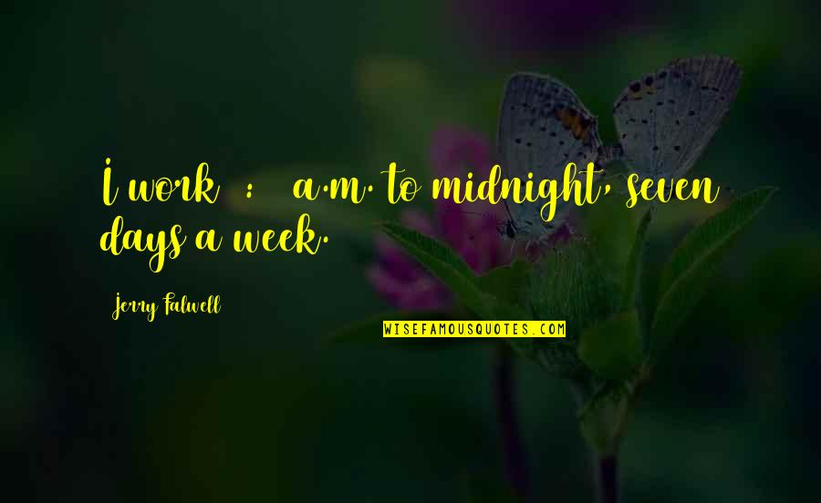 So Over This Week Quotes By Jerry Falwell: I work 6:00 a.m. to midnight, seven days
