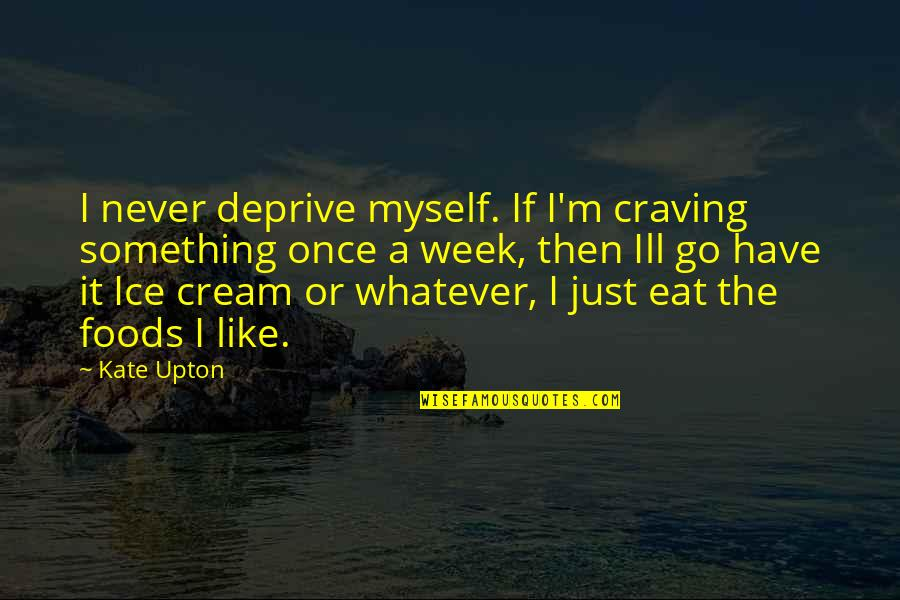 So Over This Week Quotes By Kate Upton: I never deprive myself. If I'm craving something