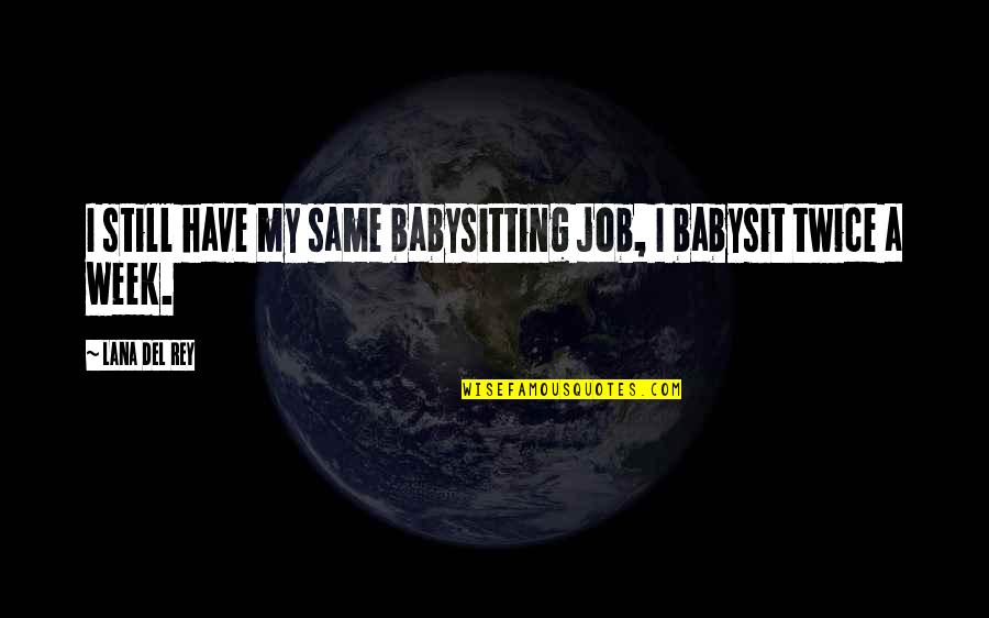 So Over This Week Quotes By Lana Del Rey: I still have my same babysitting job, I