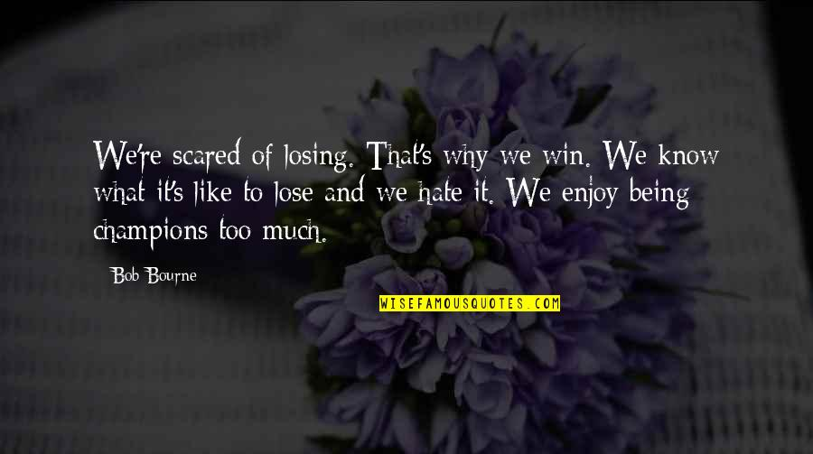 So Scared Of Losing You Quotes By Bob Bourne: We're scared of losing. That's why we win.