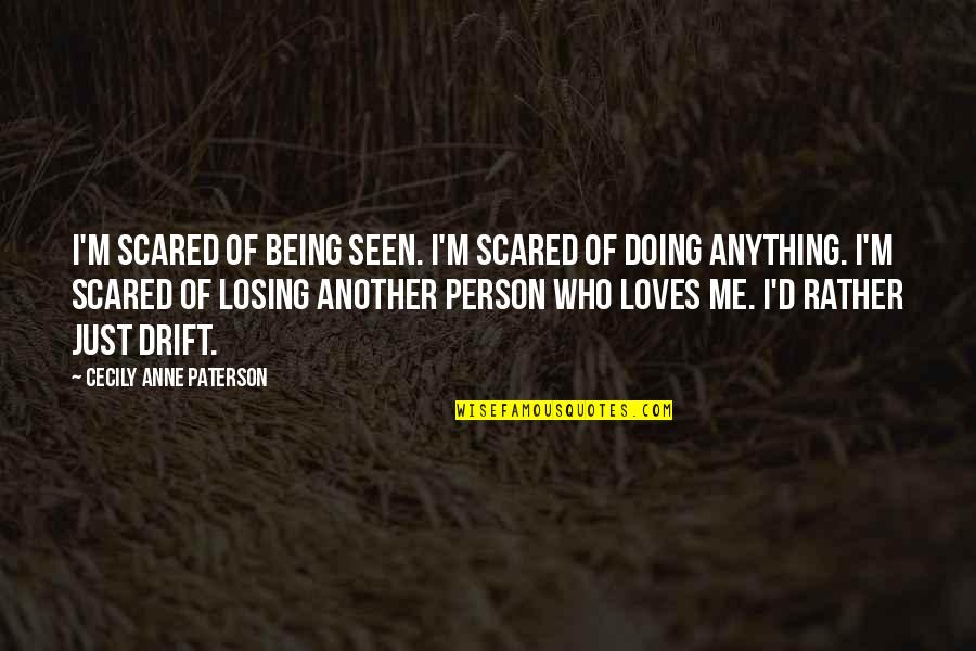 So Scared Of Losing You Quotes By Cecily Anne Paterson: I'm scared of being seen. I'm scared of