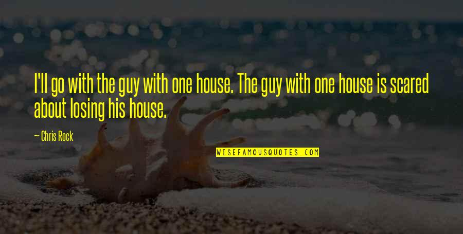 So Scared Of Losing You Quotes By Chris Rock: I'll go with the guy with one house.
