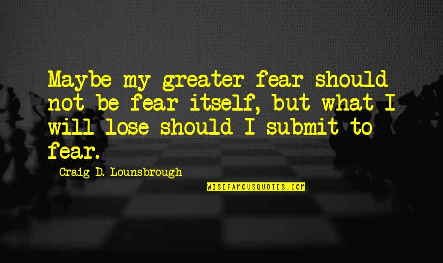 So Scared Of Losing You Quotes By Craig D. Lounsbrough: Maybe my greater fear should not be fear
